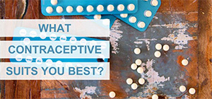 WHAT BIRTH CONTROL BEST SUITS YOU?