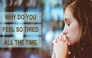 WHY DO YOU FEEL SO TIRED ALL THE TIME